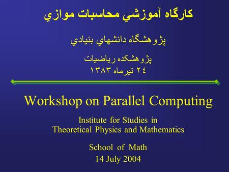 Workshop on Parallel Computing Institute for Studies in Theoretical Physics and Mathematics School of Math 14 July 2004 کارگاه آموزشي محاسبات موازي پژوهشگاه.