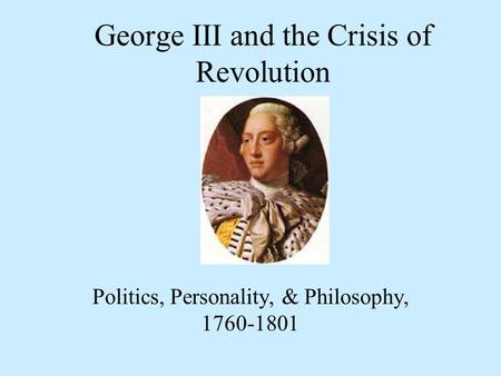 George III and the Crisis of Revolution Politics, Personality, & Philosophy, 1760-1801.