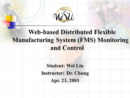 Web-based Distributed Flexible Manufacturing System (FMS) Monitoring and Control Student: Wei Liu Instructor: Dr. Chang Apr. 23, 2003.