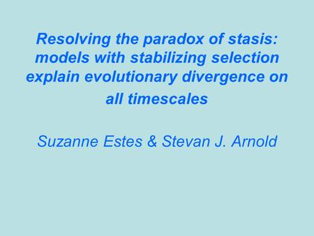 Resolving the paradox of stasis: models with stabilizing selection explain evolutionary divergence on all timescales Suzanne Estes & Stevan J. Arnold.
