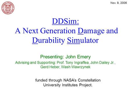Nov. 9, 2006 DDSim: A Next Generation Damage and Durability Simulator Presenting: John Emery Advising and Supporting: Prof. Tony Ingraffea, John Dailey.