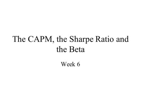 The CAPM, the Sharpe Ratio and the Beta Week 6. CAPM and the Sharpe Ratio (1/2) Recall from our earlier analysis, recall that, given the assets in the.