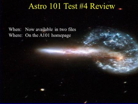 Astro 101 Test #4 Review When: Now available in two files Where: On the A101 homepage.