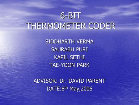 6-BIT THERMOMETER CODER SIDDHARTH VERMA SAURABH PURI KAPIL SETHI TAE-YOON PARK ADVISOR: Dr. DAVID PARENT DATE:8 th May,2006.