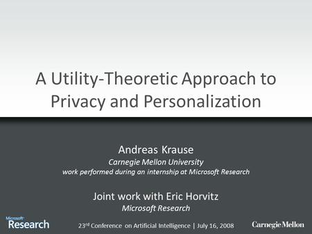 A Utility-Theoretic Approach to Privacy and Personalization Andreas Krause Carnegie Mellon University work performed during an internship at Microsoft.