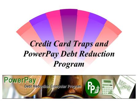 Credit Card Traps and PowerPay Debt Reduction Program.