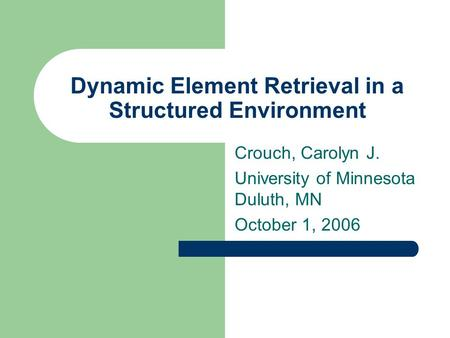 Dynamic Element Retrieval in a Structured Environment Crouch, Carolyn J. University of Minnesota Duluth, MN October 1, 2006.