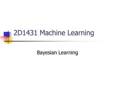 2D1431 Machine Learning Bayesian Learning. Outline Bayes theorem Maximum likelihood (ML) hypothesis Maximum a posteriori (MAP) hypothesis Naïve Bayes.