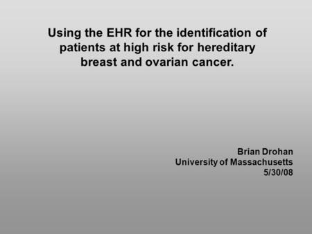 Using the EHR for the identification of patients at high risk for hereditary breast and ovarian cancer. Brian Drohan University of Massachusetts 5/30/08.