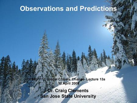 MET 112 Global Climate Change- Lecture 13a 30 April 2009 Observations and Predictions Dr. Craig Clements San Jose State University.