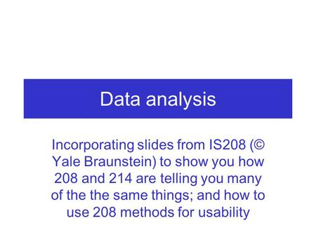 Data analysis Incorporating slides from IS208 (© Yale Braunstein) to show you how 208 and 214 are telling you many of the the same things; and how to use.