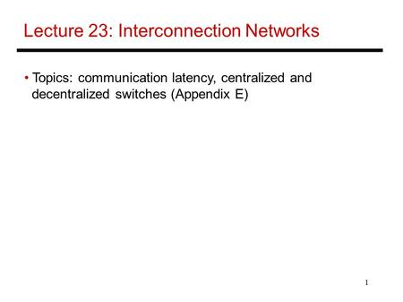 1 Lecture 23: Interconnection Networks Topics: communication latency, centralized and decentralized switches (Appendix E)