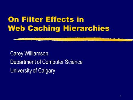 1 On Filter Effects in Web Caching Hierarchies Carey Williamson Department of Computer Science University of Calgary.