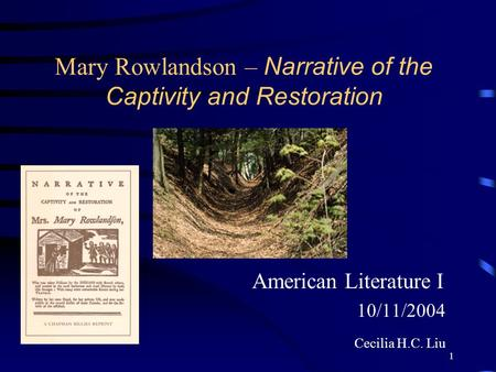 1 Mary Rowlandson – Narrative of the Captivity and Restoration American Literature I 10/11/2004 Cecilia H.C. Liu.