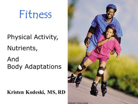 Fitness Physical Activity, Nutrients, And Body Adaptations Kristen Kodeski, MS, RD.