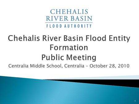 Chehalis River Basin Flood Entity Formation Public Meeting Centralia Middle School, Centralia – October 28, 2010 1.
