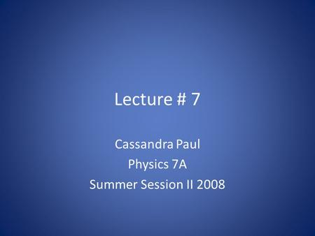 Lecture # 7 Cassandra Paul Physics 7A Summer Session II 2008.