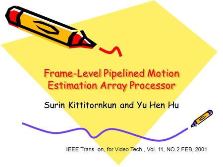 Frame-Level Pipelined Motion Estimation Array Processor Surin Kittitornkun and Yu Hen Hu IEEE Trans. on, for Video Tech., Vol. 11, NO.2 FEB, 2001.