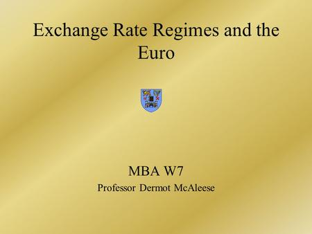 Exchange Rate Regimes and the Euro MBA W7 Professor Dermot McAleese.