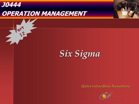 J0444 OPERATION MANAGEMENT Six Sigma Pert 12 Universitas Bina Nusantara.