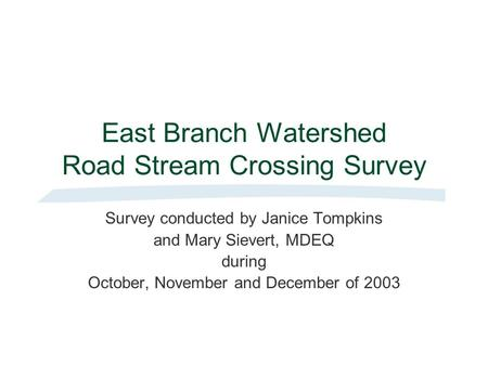 East Branch Watershed Road Stream Crossing Survey Survey conducted by Janice Tompkins and Mary Sievert, MDEQ during October, November and December of 2003.