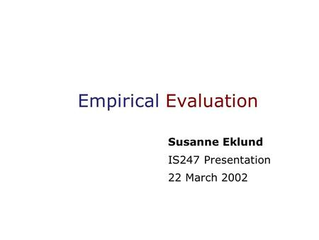 Empirical Evaluation Susanne Eklund IS247 Presentation 22 March 2002.