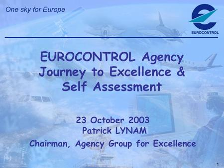 1 23 October 2003 Patrick LYNAM Chairman, Agency Group for Excellence EUROCONTROL Agency Journey to Excellence & Self Assessment.