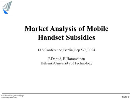 Slide 1 Helsinki University of Technology Networking Laboratory Market Analysis of Mobile Handset Subsidies ITS Conference, Berlin, Sep 5-7, 2004 F.Daoud,