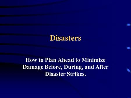 Disasters How to Plan Ahead to Minimize Damage Before, During, and After Disaster Strikes.