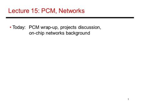 1 Lecture 15: PCM, Networks Today: PCM wrap-up, projects discussion, on-chip networks background.