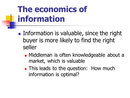 The economics of information Information is valuable, since the right buyer is more likely to find the right seller Middleman is often knowledgeable about.