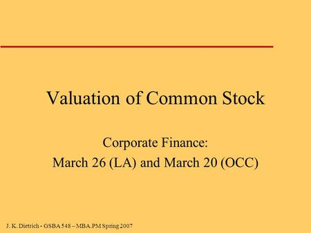 J. K. Dietrich - GSBA 548 – MBA.PM Spring 2007 Valuation of Common Stock Corporate Finance: March 26 (LA) and March 20 (OCC)