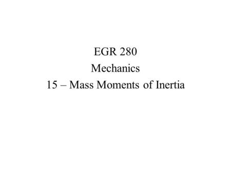 EGR 280 Mechanics 15 – Mass Moments of Inertia. Mass Moment of Inertia The resistance of a body to changes in angular acceleration is described by the.