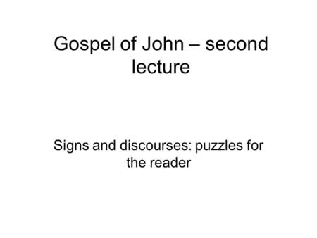 Gospel of John – second lecture Signs and discourses: puzzles for the reader.