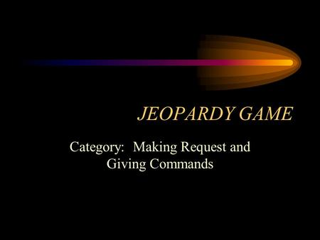 JEOPARDY GAME Category: Making Request and Giving Commands.