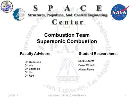 Combustion Team Supersonic Combustion 6/12/20151NASA Grant URC NCC NNX08BA44A Faculty Advisors: Dr. Guillaume Dr. Wu Dr. Boussalis Dr. Liu Dr. Rad Sara.