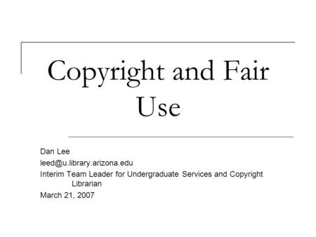 Copyright and Fair Use Dan Lee Interim Team Leader for Undergraduate Services and Copyright Librarian March 21, 2007.