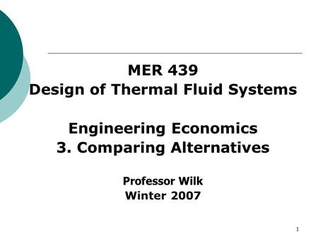 1 MER 439 Design of Thermal Fluid Systems Engineering Economics 3. Comparing Alternatives Professor Wilk Winter 2007.