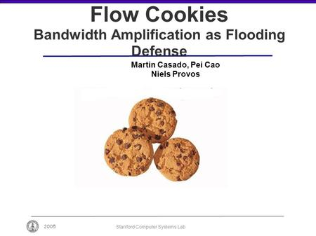 2005 Stanford Computer Systems Lab Flow Cookies Bandwidth Amplification as Flooding Defense Martin Casado, Pei Cao Niels Provos.