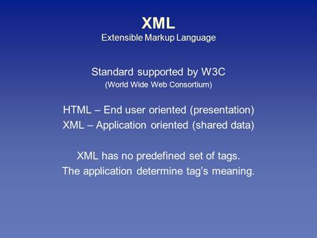 XML Extensible Markup Language Standard supported by W3C (World Wide Web Consortium) HTML – End user oriented (presentation) XML – Application oriented.