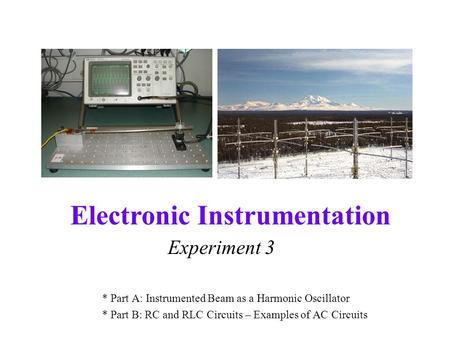 Electronic Instrumentation Experiment 3 * Part A: Instrumented Beam as a Harmonic Oscillator * Part B: RC and RLC Circuits – Examples of AC Circuits.