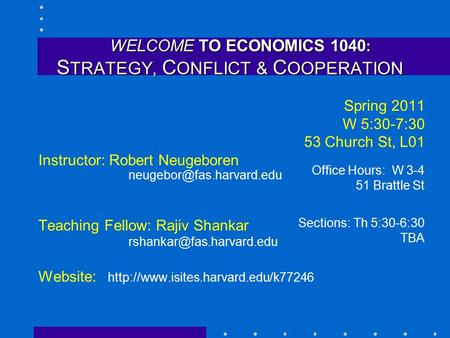 WELCOME TO ECONOMICS 1040 : S TRATEGY, C ONFLICT & C OOPERATION WELCOME TO ECONOMICS 1040 : S TRATEGY, C ONFLICT & C OOPERATION Spring 2011 W 5:30-7:30.