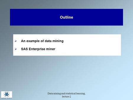 Data mining and statistical learning, lecture 2 Outline  An example of data mining  SAS Enterprise miner.