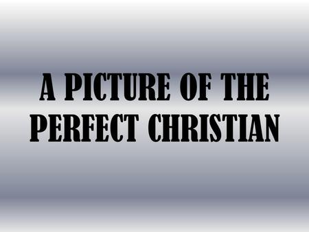 "A PICTURE OF THE PERFECT CHRISTIAN. Some say, ""Impossible!"" ""No one is perfect!"""