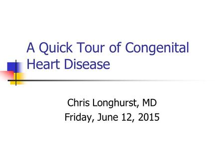 A Quick Tour of Congenital Heart Disease Chris Longhurst, MD Friday, June 12, 2015.