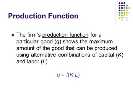 Production Function The firm's production function for a particular good (q) shows the maximum amount of the good that can be produced using alternative.