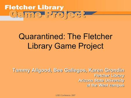 LOEX Conference, 2007 Quarantined: The Fletcher Library Game Project Tammy Allgood, Bee Gallegos, Karen Grondin Fletcher Library Arizona State University.
