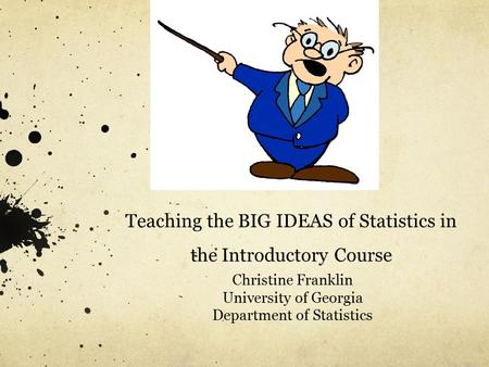 Teaching the BIG IDEAS of Statistics in the Introductory Course Christine Franklin University of Georgia Department of Statistics.