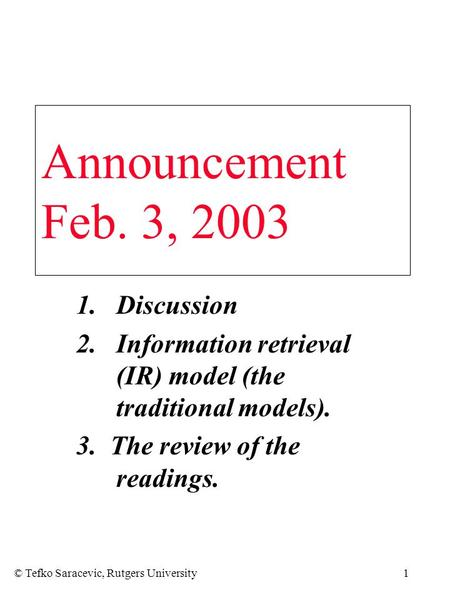 © Tefko Saracevic, Rutgers University1 1.Discussion 2.Information retrieval (IR) model (the traditional models). 3. The review of the readings. Announcement.
