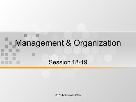 J0704-Business Plan Management & Organization Session 18-19.